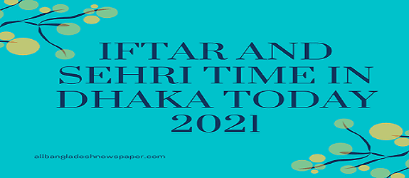 Iftar and Sehri Time in Dhaka Today 2021